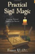 Practical Sigil Magic: Creating Personal Symbols for Success by U D Frater