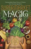 Supermarket Magic  - Creating Spells, Brews, Potions & Powders from Everyday Ingredients by Michael Furie
