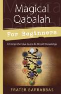 Magical Qabalah for Beginners - A Comprehensive Guide to Occult Knowledge by Frater Barrabbas