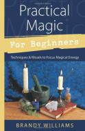 Practical Magic for Beginners - Techniques & Rituals to Focus Magical Energy  by Brandy Williams