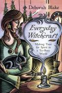 Everyday Witchcraft Making Time for Spirit in a Too-Busy World by Deborah Blake