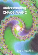 Understanding Chaos Magic  by Jaq D Hawkins
