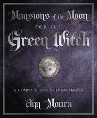 Mansions of the Moon for the Green Witch  - A Complete Book of Lunar Magic  by Ann Moura
