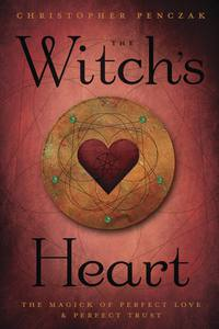 The Witch's Heart The Magick of Perfect Love & Perfect Trust by Christopher Penczak