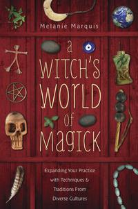 A Witch's World of Magick - Expanding Your Practice with Techniques & Traditions from Diverse Cultures by Melanie Marquis