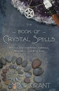 The Book of Crystal Spells Magical Uses for Stones, Crystals, Minerals ... and Even Sand by Ember Grant