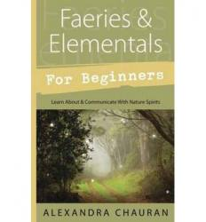 Faeries and Elementals for Beginners: Learn About and Communicate with Nature Spirits  by Alexandra Chauran